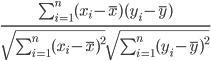 \frac{ \sum_{i=1}^n(x_i- \overline{x})(y_i-\overline{y}) } { \sqrt{\sum_{i=1}^n(x_i-\overline{x})^2} \sqrt{\sum_{i=1}^n(y_i-\overline{y})^2}}