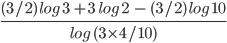 \frac{ (3/2) \ log \ 3 \ + 3 \ \ log \ 2 \ \ - \ (3/2)\ log \ 10}{log \ ( 3 \times 4 /10 )}