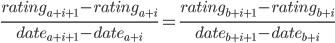 \frac{ rating_{ a + i + 1 } - rating_{ a + i } }{ date_{ a + i + 1 } - date_{ a + i }} = \frac{ rating_{ b + i + 1 } - rating_{ b + i } }{ date_{ b + i + 1 } - date_{ b + i }}