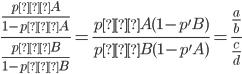 \frac{\frac{p'A}{1-p'A}}{\frac{p'B}{1-p'B}}=\frac{p'A(1 - p'B)}{p'B(1 - p'A)}=\frac{\frac{a}{b}}{\frac{c}{d}}