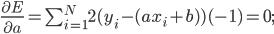 frac{partial E}{partial a} = sum_{i=1}^{N} 2 (y_i - (ax_i + b)) (-1) = 0;