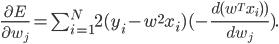 \frac{\partial E}{\partial w_j} = \sum_{i=1}^{N} 2 (y_i - w^2 x_i)(-\frac{d(w^T x_i))}{d w_j}).