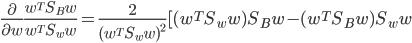 \frac{\partial}{\partial w} \frac{w^TS_Bw}{w^TS_ww}=\frac{2}{(w^TS_ww)^2}[(w^TS_ww)S_Bw-(w^TS_Bw)S_ww