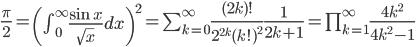 \frac{\pi}{2}=\left(\int_{0}^{\infty}\frac{\sin x}{\sqrt{x}}dx\right)^2=\sum_{k=0}^{\infty}\frac{(2k)!}{2^{2k}(k!)^2}\frac{1}{2k+1}=\prod_{k=1}^{\infty}\frac{4k^2}{4k^2-1}