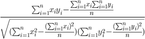frac{sum_{i=1}^n x_i y_i -frac{sum_{i=1}^n x_i sum_{i=1}^n y_i}{n}}{sqrt{(sum_{i=1}^nx_i^2 - frac{(sum_{i=1}^n x_i)^2}{n})(sum_{i=1}^n y_i^2 - frac{(sum_{i=1}^n y_i)^2}{n})}}