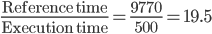 \frac{\text{Reference time}}{\text{Execution time}} = \frac{9770}{500} = 19.5