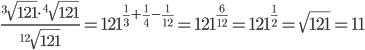 \frac{^3\sqrt{121}\cdot^4\sqrt{121}}{^{12}\sqrt{121}}=121^{\frac{1}{3}+\frac{1}{4}-\frac{1}{12}}=121^{\frac{6}{12}}=121^{\frac{1}{2}}=\sqrt{121}=11