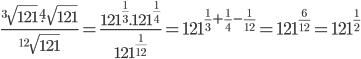 \frac{^3\sqrt{121}.^4\sqrt{121}}{^{12}\sqrt{121}}=\frac{121^{\frac{1}{3}}.121^{\frac{1}{4}}}{121^{\frac{1}{12}}}=121^{\frac{1}{3}+\frac{1}{4}-\frac{1}{12}}=121^{\frac{6}{12}}=121^{\frac{1}{2}}