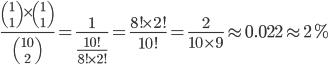 \frac{{1\choose 1 }\times{1\choose 1}}{10\choose 2}=\frac{1}{\frac{10!}{8!\times2!}}=\frac{8!\times2!}{10!}=\frac{2}{10\times9}\approx0.022\approx2%