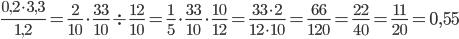 \frac{0,2\cdot3,3}{1,2}=\frac{2}{10}\cdot\frac{33}{10}\div\frac{12}{10}=\frac{1}{5}\cdot\frac{33}{10}\cdot\frac{10}{12}=\frac{33\cdot2}{12\cdot10}=\frac{66}{120}=\frac{22}{40}=\frac{11}{20}=0,55