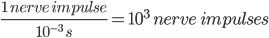 frac{1 nerve impulse}{10^{-3} s}=10^{3} nerve impulses