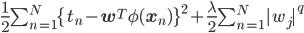 \frac{1}{2} \sum^N_{n=1}\{t_n - \mathbf{w}^T \phi(\mathbf{x}_n)\}^2 + \frac{\lambda}{2} \sum^N_{n=1} |w_j|^q
