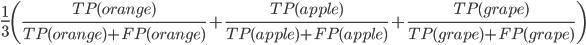 \frac{1}{3}\left(\frac{TP(orange)}{TP(orange)+FP(orange)}+\frac{TP(apple)}{TP(apple)+FP(apple)}+\frac{TP(grape)}{TP(grape)+FP(grape)}\right)