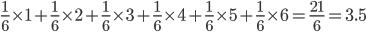 \frac{1}{6} \times 1 +     \frac{1}{6} \times 2 + \frac{1}{6} \times 3 + \frac{1}{6} \times 4 + \frac{1}{6} \times 5 + \frac{1}{6} \times 6 = \frac{21}{6} = 3.5