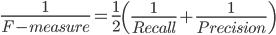 \frac{1}{F-measure}=\frac{1}{2}\left( \frac{1}{Recall}+\frac{1}{Precision} \right)