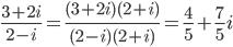 frac{3+2i}{2-i}=frac{(3+2i)(2+i)}{(2-i)(2+i)}=frac{4}{5}+frac{7}{5}i