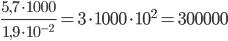 \frac{5,7\cdot1000}{1,9\cdot10^{-2}}=3\cdot1000\cdot10^2=300000