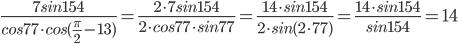 \frac{7sin154}{cos77\cdot cos(\frac{\pi}{2}-13)}=\frac{2\cdot7sin154}{2\cdot cos77 \cdot sin77}=\frac{14\cdot sin154}{2\cdot sin(2\cdot77)}=\frac{14\cdot sin154}{sin154}=14