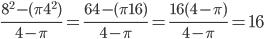 \frac{8^2 - (\pi 4^2)}{4 - \pi} = \frac{64 - (\pi 16)}{4 - \pi} = \frac{16(4 - \pi)}{4 - \pi} = 16