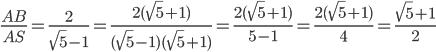 \frac{AB}{AS}=\frac{2}{\sqrt{5}-1}=\frac{2 (\sqrt{5}+1)}{(\sqrt{5}-1)(\sqrt{5}+1)}=\frac{2 (\sqrt{5}+1)}{5-1}=\frac{2 (\sqrt{5}+1)}{4}=\frac{ \sqrt{5}+1}{2}