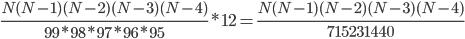 \frac{N(N-1)(N-2)(N-3)(N-4)}{99*98*97*96*95}*12=\frac{N(N-1)(N-2)(N-3)(N-4)}{715231440}