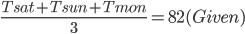 \frac{Tsat+Tsun+Tmon}{3}= 82 (Given)