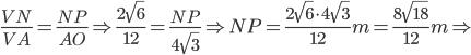 \frac{VN}{{VA}}=\frac{NP}{{AO}}\Rightarrow \frac{2\sqrt{6}}{{12}}=\frac{NP}{{4\sqrt{3}}} \Rightarrow NP=\frac{2\sqrt{6}\cdot4\sqrt{3} }{{12}} m=\frac{8\sqrt{18} }{{12}} m \Rightarrow