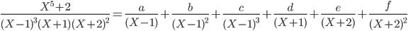 frac{X_^5+2}{(X-1)^3(X+1)(X+2)^2}=frac{a}{(X-1)}+frac{b}{(X-1)^2}+frac{c}{(X-1)^3}+frac{d}{(X+1)}+frac{e}{(X+2)}+frac{f}{(X+2)^2