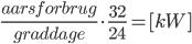 \frac{aarsforbrug}{graddage} \cdot \frac{32}{24} = [kW]