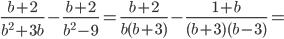 \frac{b+2}{ b^{{2}}+3b}-\frac{b+2}{ b^{{2}}-9}=\frac{b+2}{ b(b+3)}-\frac{1+b}{(b+3)(b-3)}=