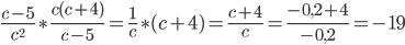 \frac{c-5}{c^2}\ast \frac{c(c+4)}{c-5}= \frac{1}{c}\ast (c+4) = \frac{c+4}{c}= \frac{-0,2+4}{-0,2}=-19
