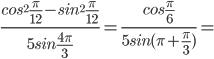 \frac{cos^2\frac{\pi}{12}-sin^2\frac{\pi}{12}}{5sin\frac{4\pi}{3}}=\frac{cos\frac{\pi}{6}}{5sin(\pi+\frac{\pi}{3})}=