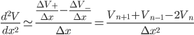 \frac{d^2V}{dx^2} \simeq \frac{\frac{\Delta V_+}{\Delta x} - \frac{\Delta V_-}{\Delta x}}{\Delta x} = \frac{V_{n+1} + V_{n-1} - 2 V_n}{\Delta x^2}