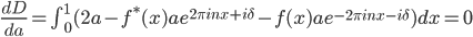 \\frac{dD}{da} = \\int_{0}^{1}(2a-f^{\\ast}(x)ae^{2\\pi inx+i\\delta}-f(x)ae^{-2\\pi inx-i\\delta})dx=0