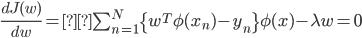 \frac{dJ(w)}{dw} =\sum_{n=1}^N \{w^T \phi(x_n) - y_n \}\phi(x) -\lambda w = 0