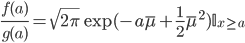 \frac{f(a)}{g(a)} = \sqrt{2\pi}\exp(-a\bar{\mu}+\frac{1}{2}\bar{\mu}^2)\mathbb{I}_{x \geq a}