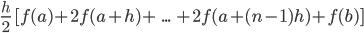 \frac{h}{2}\ [f(a)+2f(a+h)+\ ... \ +2f(a+(n-1)h)+f(b)]