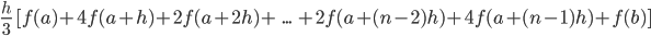 \frac{h}{3}\ [f(a)+4 f(a+h)+2 f(a+2h)+\ ...\ +2 f(a+(n-2)h)+4 f(a+(n-1)h)+f(b)]