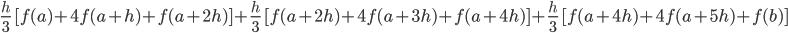 \frac{h}{3}\ [f(a)+4f(a+h)+f(a+2h)]+\frac{h}{3}\ [f(a+2h)+4f(a+3h)+f(a+4h)]+\frac{h}{3}\ [f(a+4h)+4f(a+5h)+f(b)]