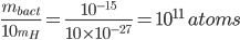 frac{m_{bact}}{10_{m_{H}}}=frac{10^{-15}}{10times10^{-27}}=10^{11} atoms
