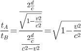 \frac{t_{A}}{t_{B}}=\frac{\frac{2\frac{d}{c}}{\sqrt{1-\frac{v^2}{c^2}}}}{\frac{2\frac{d}{c}}{c^2-v^2}}=\sqrt{1-\frac{v^2}{c^2}}