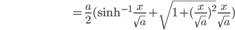 \hspace{100pt}=\frac{a}{2}(\sinh^{-1}\,\frac{x}{\sqrt{a}}+\sqrt{1+(\frac{x}{\sqrt{a}})^2}\,\frac{x}{\sqrt{a}})