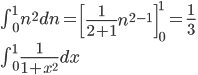 \int _{ 0 }^{ 1 }{ n^{ 2 }dn } ={ \left[ \frac { 1 }{ 2+1 } n^{ 2-1 } \right]  }_{ 0 }^{ 1 }=\frac { 1 }{ 3 } \\ \int _{ 0 }^{ 1 }{ \frac { 1 }{ 1+{ x }^{ 2 } } dx }