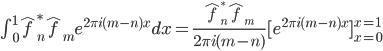 \\int_{0}^{1}\\hat{f}_{n}^{\\ast}\\hat{f}_{m}e^{2\\pi i(m-n)x}dx=\\frac{\\hat{f}_{n}^{\\ast}\\hat{f}_{m}}{2\\pi i(m-n)}[e^{2\\pi i(m-n)x}]_{x=0}^{x=1}