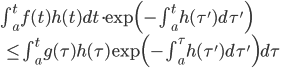 \int_{a}^{t} f(t)h(t) d t \cdot \exp\Big(- \int_{a}^{t} h(\tau') d \tau'\Big) \\ \quad \leq \int_{a}^{t} g(\tau)h(\tau)\exp\Big(- \int_{a}^{\tau} h(\tau') d \tau'\Big)d \tau