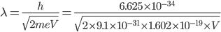 \lamb=\frac{h}{\sqrt{2meV}}=\frac{6.625\times10^{-34}}{\sqrt{2\times9.1\times10^{-31}\times1.602\times10^{-19}\times V