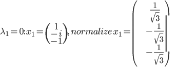 \lambda_{1}=0:\,x_{1}=\begin{pmatrix}1\\-i\\-1\end{pmatrix},\, normalize \, x_{1}=\begin{pmatrix}\frac{1}{\sqrt{3}}\\-\frac{1}{\sqrt{3}}\\-\frac{1}{\sqrt{3}}\end{pmatrix}