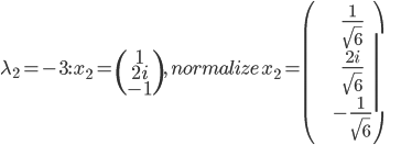 \lambda_{2}=-3:\,x_{2}=\begin{pmatrix}1\\2i\\-1\end{pmatrix},\, normalize \, x_{2}=\begin{pmatrix}\frac{1}{\sqrt{6}}\\ \frac{2i}{\sqrt{6}} \\ -\frac{1}{\sqrt{6}} \end{pmatrix}