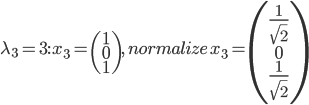 \lambda_{3}=3:\, x_{3}=\begin{pmatrix}1\\0\\1\end{pmatrix},\, normalize\, x_{3}=\begin{pmatrix} \frac{1}{\sqrt{2}} \\ 0 \\ \frac{1}{\sqrt{2}}\end{pmatrix}
