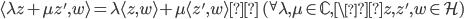\langle \lambda z+\mu z', w \rangle = \lambda \langle z, w\rangle + \mu \langle z', w\rangle\quad ({}^{\forall}\lambda, \mu \in \mathbb{C}, \z, z', w \in \mathcal{H})